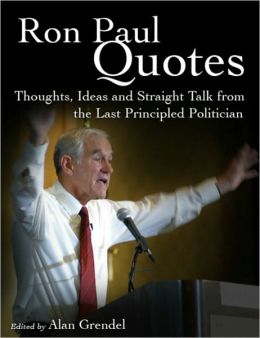 Ron Paul Quotes - Thoughts, Ideas and Straight Talk from the Last Principled Politician
