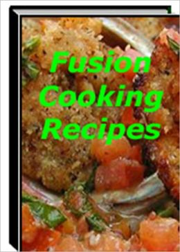 Delicious and Unique Taste - Fusion Cooking Recipes - The Enjoyment Taste of Food