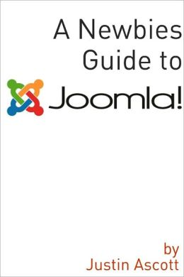 A Newbies Guide Joomla! A Beginnings Guide to the Free and Open Source Content Management Systems