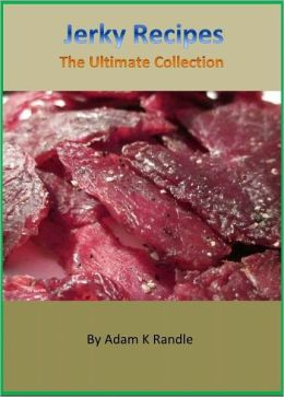 Incredible Jerky Recipes - The Collection of Easy & Delicious Jerky Recipes Cookcook