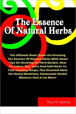 The Essence Of Natural Herbs: The Ultimate Book Guide On Knowing The Essence Of Natural Herbs With Smart Tips On Growing An Herb Garden, How To Collect, Dry, Store And Add Herbs To Your Cooking Recipe, Plus Essential Ideas On Herbal Medicines,Homemade..