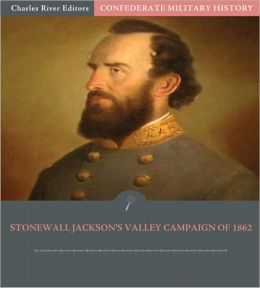 Confederate Military History: Stonewall Jackson's Valley Campaign of 1862 (Illustrated)