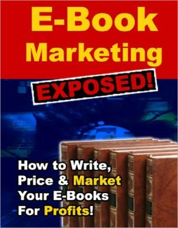 E-Book Marketing Exposed: How To Write, Price and Market Your Ebooks For Profits!