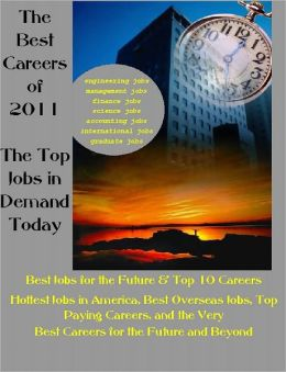 The Best Careers of 2011: The Top Jobs in Demand Today, Best Jobs for the Future & Top 10 Careers -Hottest Jobs in America, Best Overseas Jobs, Top Paying Careers and More