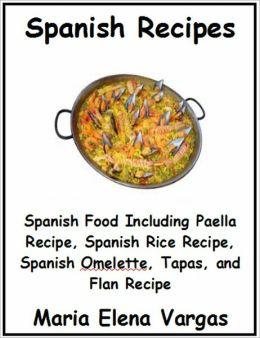 Spanish Recipes: Spanish Food Including Paella Recipe, Spanish Rice Recipe, Spanish Omelette, Tapas, and Flan Recipe