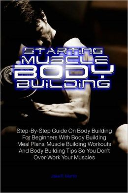 Starting Muscle Body Building:Step-By-Step Guide On Body Building For Beginners With Body Building Meal Plans, Muscle Building Workouts And Body Building Tips So You Don't Over-Work Your Muscles