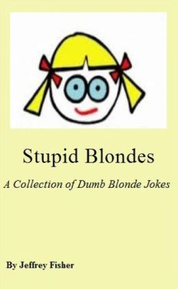 Stupid Blondes: A Collection of Dumb Blonde Jokes