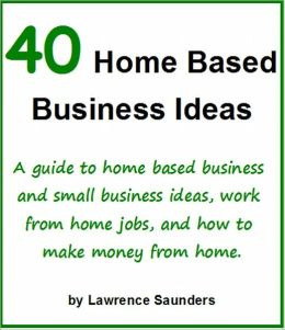 40 Home Based Business Ideas: A guide to home based business and small business ideas, work from home jobs, and how to make money from home.