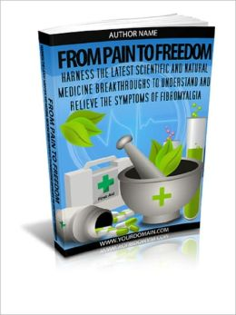 From Pain To Freedom: Harness the Latest Scientific and Natural Medicine Breakthroughs to Understand and Relieve the Symptoms of Fibromyalgia
