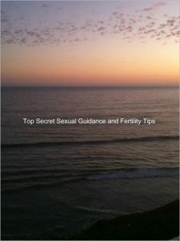 Top Secret Sexual Guidance and Fertility Tips for Married Couples, Divorced Parents, and Singles: One Hundred Popular Sex Twists and Turns And Decoding Sex Dreams