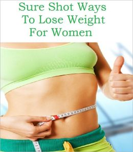 Sure Shot Ways To Lose Weight For Women