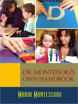 THE MONTESSORI METHOD LIBRARY (Special Nook Edition): MARIA MONTESSORI'S OWN HANDBOOK Childhood Montessori Education and Homeschooling Montessori Schools and Montessori Education Handbook by MARIA MONTESSORI Founder of the Montessori Method [NOOKBook]