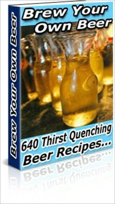 Cool and Refreshing Taste - Brew Your Own Beer - 640 Thirst Quenching Beer Recipes