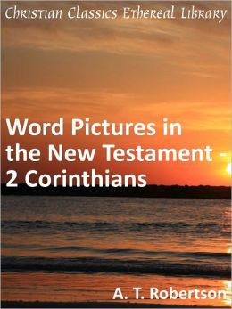 Word Pictures in the New Testament - 2 Corinthians