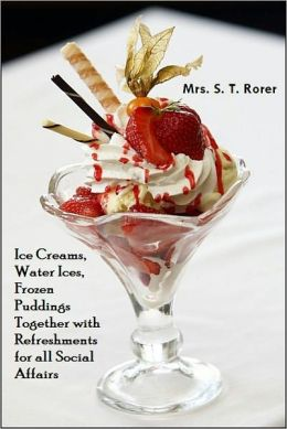 Ice Creams, Water Ices, Frozen Puddings Together with Refreshments for all Social Affairs [With ATOC]