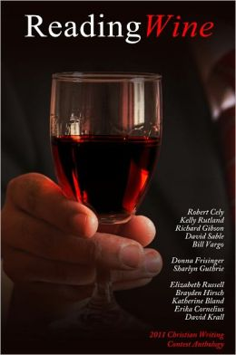 Reading Wine and other Short Stories and Poems: The Winners Anthology for the 2011 Christian Writing Contest