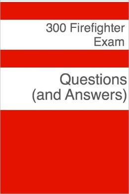 300 Firefighter Exam Questions (and Answers)