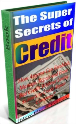 The Super Secrets Of Credit - How Anyone Can Establish, Manage, Repair and Erase Bad Credit Without Losing $1,000s to Credit Repair Company!