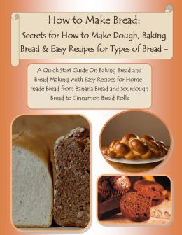 How to Make Bread: Homemade Bread for Beginners. Types of Bread, Quick Bread Recipes from How to Make Breadcrumbs to Easy Banana Bread Recipe and Sourdough - Learn All About Making Bread Like Your Favorite Bakery