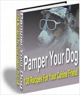 Pamper Your Dog - 130 Recipes for Your Canine Friend