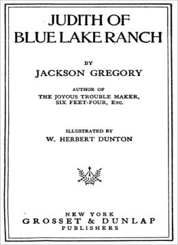 Judith Of Blue Lake Ranch: A Western Classic By Jackson Gregory!