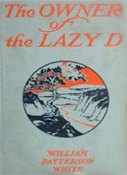 The Owner Of The Lazy D: A Classic Western By William Patterson White!