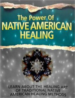 The Power of Native American Healing: Learn About The Healing Art of Traditional Native American Healing Methods