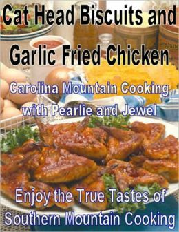 Cat Head Biscuits and Garlic Fried Chicken: Enjoy the True Tastes of Southern Mountain Cooking