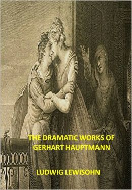 THE DRAMATIC WORKS OF GERHART HAUPTMANN w/ Direct link technology (A Classic Drama)