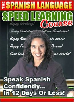 The Spanish Language Speed Learning Course: Speak Spanish Confidently … in 12 Days or Less!