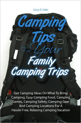 Camping Tips For Your Family Camping Trips: Get Camping Ideas On What To Bring Camping, Easy Camping Food, Camping Games, Camping Safety, Camping Gear And Camping Locations For A Hassle-Free, Relaxing Camping Vacation