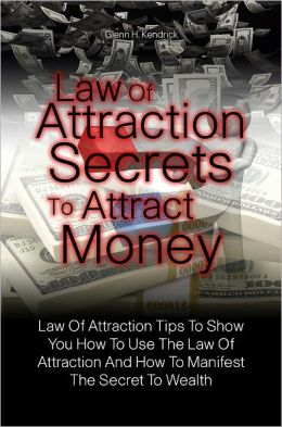 Law Of Attraction Secrets To Attract Money: Law Of Attraction Tips To Show You How To Use The Law Of Attraction And How To Manifest The Secret To Wealth