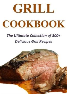Grill Cookbook: The Ultimate Collection of 300+ Delicious Grill Recipes
