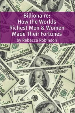 Billionaire: How the Worlds Richest Men and Women Made Their Fortunes
