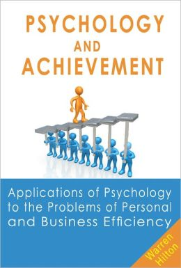 Psychology and Achievement: Applications of Psychology to the Problems of Personal and Business Efficiency
