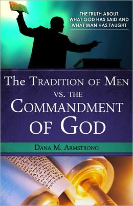 The Tradition of Men vs. the Commandments of God: The Truth About What God has Said and What Man has Taught