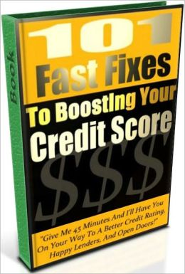 101 Fast Fixes To Boosting Your Credit Score - Give Me 45 Minutes And I'll Have You On Your Way To A Better Credit Rating, Happy Lenders, And Open Doors!