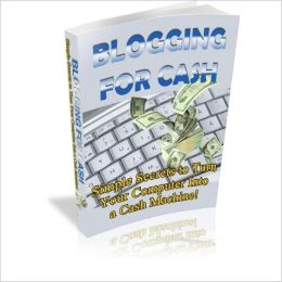 Money Making - Blogging for Cash - Simple Secrets to Turn Your Computer into a Cash Machine!