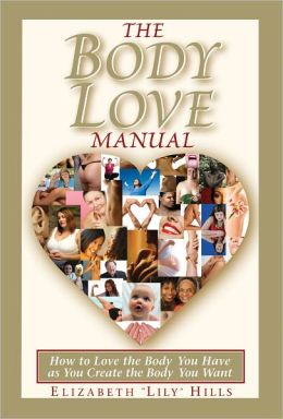 The Body Love Manual - How to Love the Body You Have As You Create the Body You Want