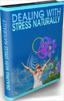 Have a Wonderful Stress-Free Life - Dealing With Stress Naturally