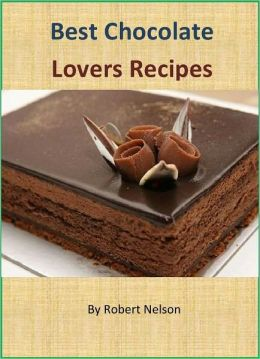 Best Chocolate Lovers Recipes: The Ultimate Collection of 600+ Delicious Chocolate Recipes
