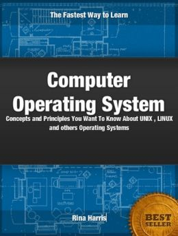 Computer Operating Systems: Concepts and Principles You Want To Know about Window, UNIX, LINUX and Others Operating Systems
