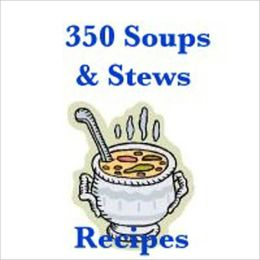 350 Soups & Stews Recipes - Healthy and Delicious! - BROCCOLI, ASPARAGUS OR CAULIFLOWER SOUP, CORN CHOWDER, GERMAN SAUSAGE CHOWDER, MINESTRONE, HAMBURGER VEGETABLE SOUP, SHALLOTS AND TARRAGON SOUP, BLACK BEAN SOUP, and many more...