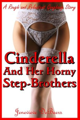 Cinderella and Her Horny Step-Brothers (A Rough and Reluctant Virgin Gangbang Story)