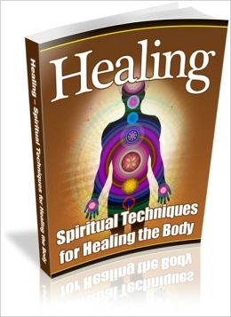 Healing - Spiritual Techniques for Healing the Body