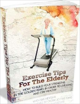 Exercise Tips for the Elderly - How to Build Your Strengths in the Golden Years in Order to Live Long and Stay Healthy