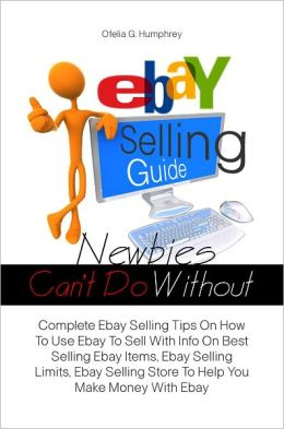 Ebay Selling Guide Newbies Can't Do Without: Complete Ebay Selling Tips On How To Use Ebay To Sell With Info On Best Selling Ebay Items, Ebay Selling Limits, Ebay Selling Store To Help You Make Money With Ebay