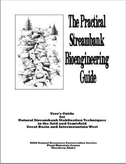 Practical Streambank Bioengineering Guide: User's Guide for Natural Streambank Stabilization Techniques in the Arid and Semi-Arid Great Basin and Intermountain West