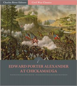 General Edward Porter Alexander at Chickamauga: Account of the Battle from His Memoirs (Illustrated)