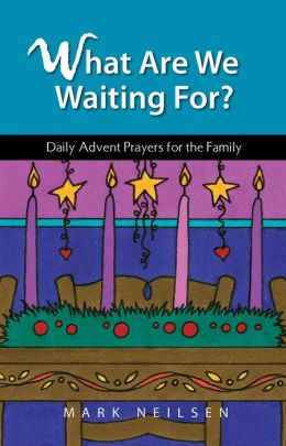 What Are We Waiting For? - Daily Advent Prayers for the Family